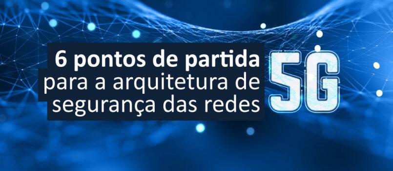 6 PONTOS DE PARTIDA PARA A ARQUITETURA DE SEGURANÇA DAS REDES 5G